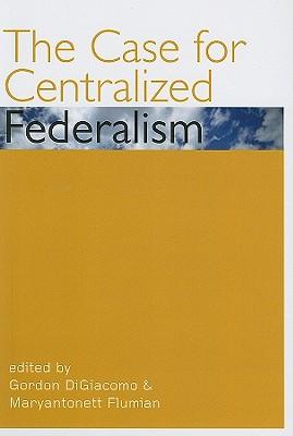 The Case for Centralized Federalism By Digiacomo, Gordon (EDT)/ Flumian, Maryantonett (EDT)